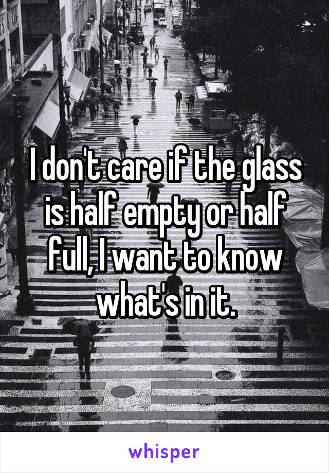 I don't care if the glass is half empty or half full, I want to know what's in it.