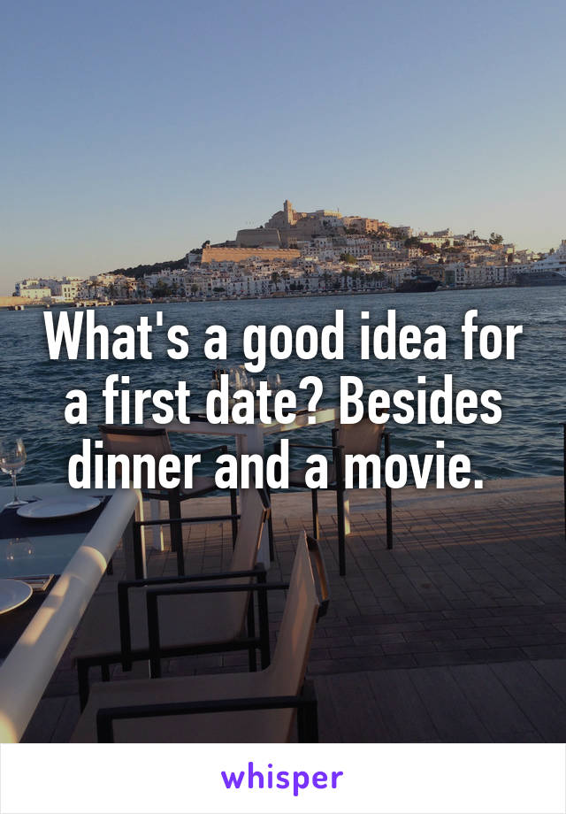 What's a good idea for a first date? Besides dinner and a movie.