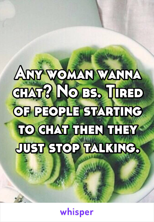 Any woman wanna chat? No bs. Tired of people starting to chat then they just stop talking.
