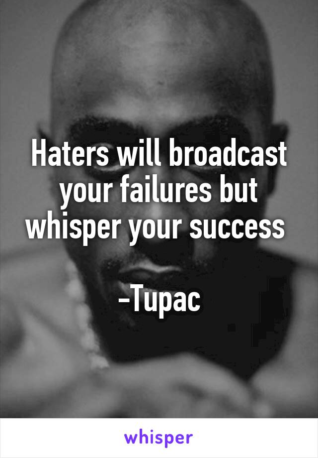 Haters will broadcast your failures but whisper your success   -Tupac