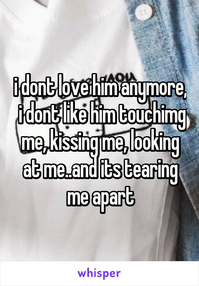 i dont love him anymore,  i dont like him touchimg me, kissing me, looking at me..and its tearing me apart