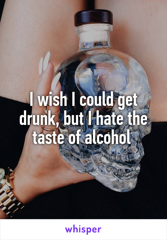 I wish I could get drunk, but I hate the taste of alcohol