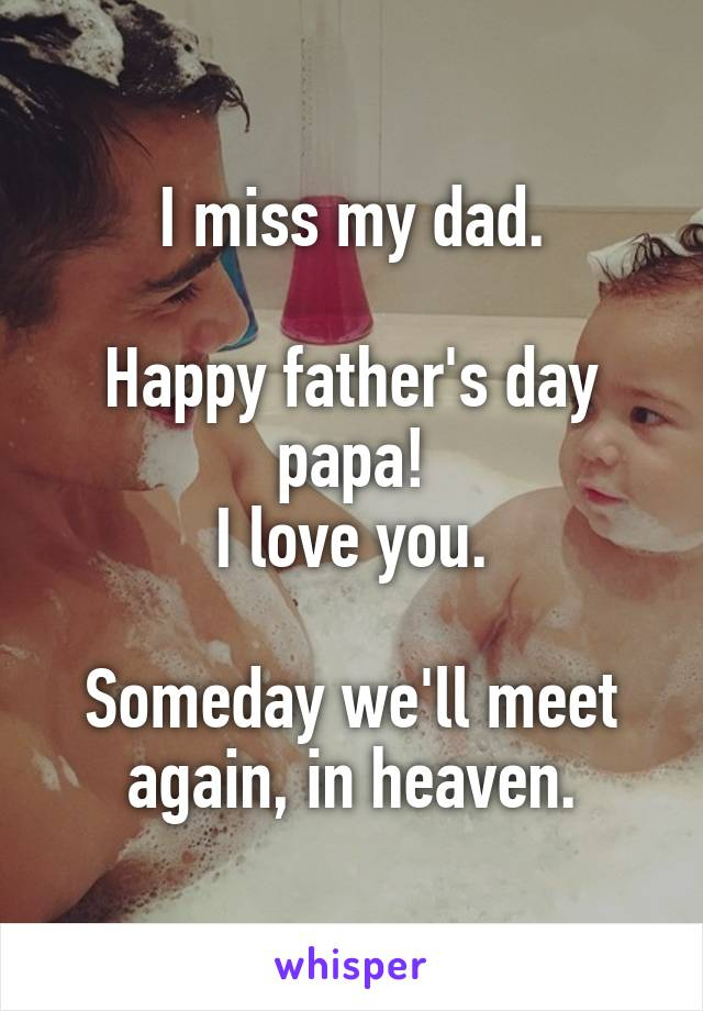 I miss my dad.  Happy father's day papa! I love you.  Someday we'll meet again, in heaven.