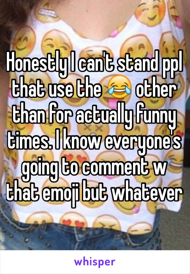 Honestly I can't stand ppl that use the 😂 other than for actually funny times. I know everyone's going to comment w that emoji but whatever