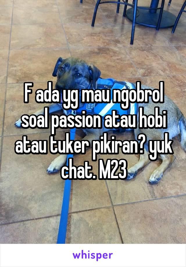 F ada yg mau ngobrol soal passion atau hobi atau tuker pikiran? yuk chat. M23