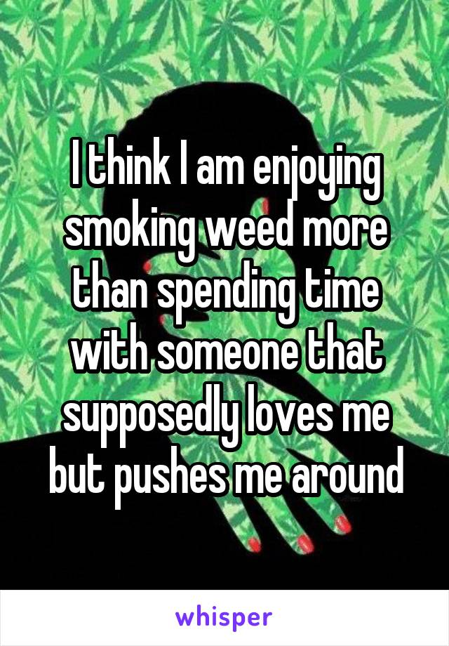 I think I am enjoying smoking weed more than spending time with someone that supposedly loves me but pushes me around