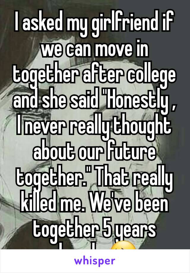 """I asked my girlfriend if we can move in together after college and she said """"Honestly , I never really thought about our future together."""" That really killed me. We've been together 5 years already 😔"""