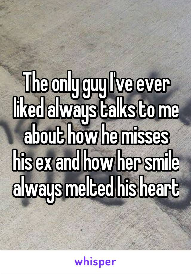 The only guy I've ever liked always talks to me about how he misses his ex and how her smile always melted his heart