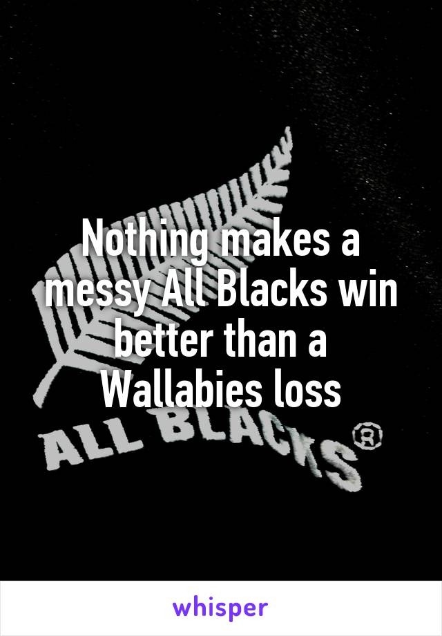 Nothing makes a messy All Blacks win better than a Wallabies loss