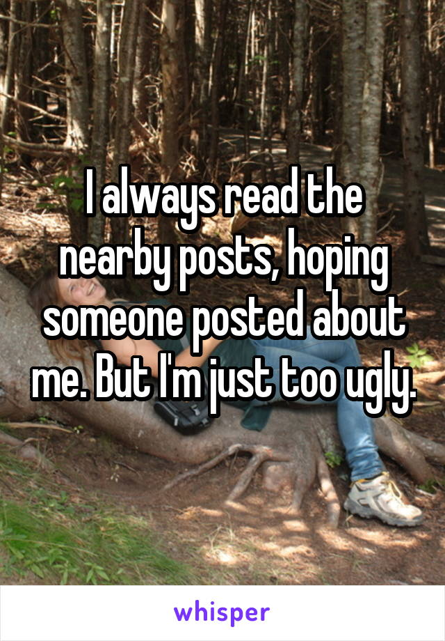 I always read the nearby posts, hoping someone posted about me. But I'm just too ugly.