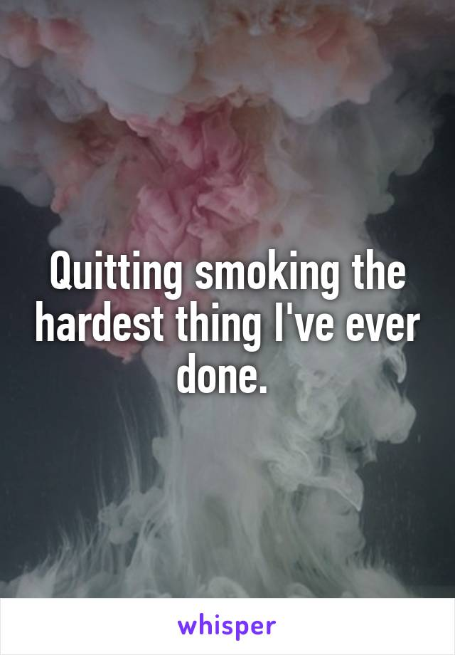 Quitting smoking the hardest thing I've ever done.