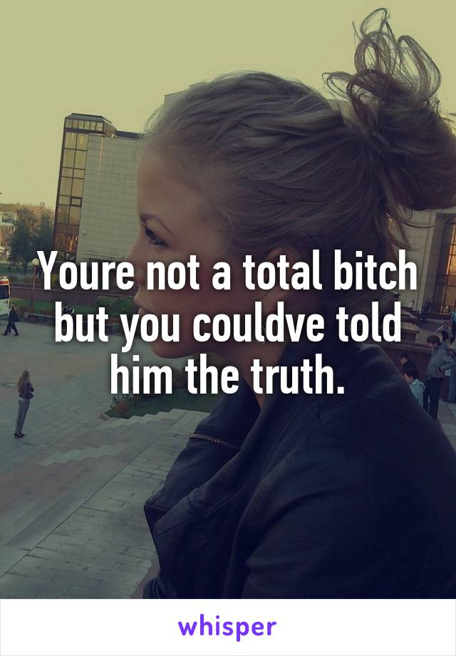 Youre not a total bitch but you couldve told him the truth.