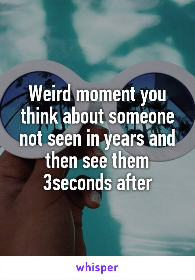 Weird moment you think about someone not seen in years and then see them 3seconds after