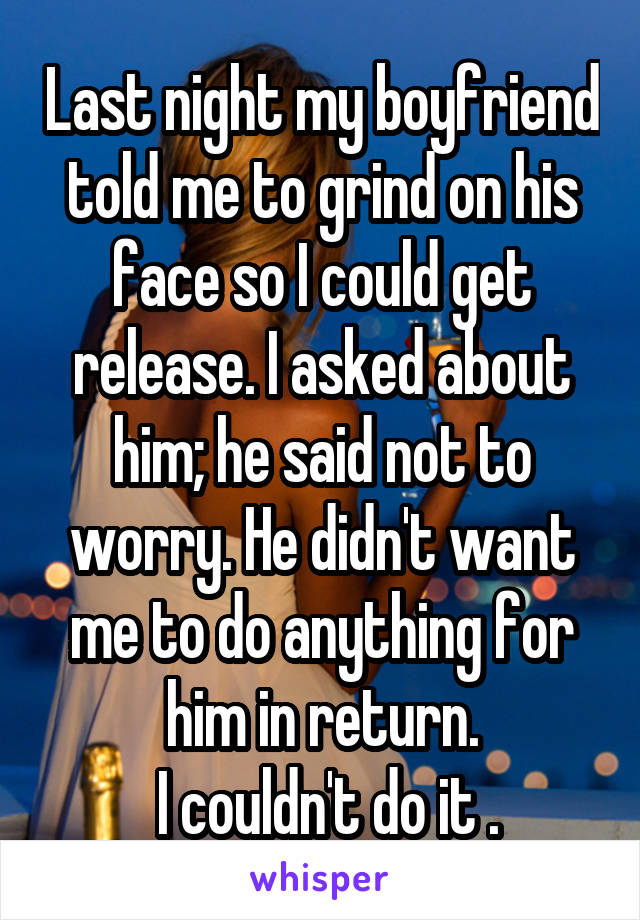 Last night my boyfriend told me to grind on his face so I could get release. I asked about him; he said not to worry. He didn't want me to do anything for him in return.  I couldn't do it .