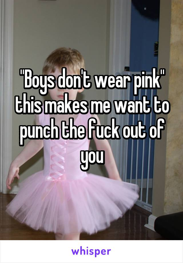 """Boys don't wear pink"" this makes me want to punch the fuck out of you"
