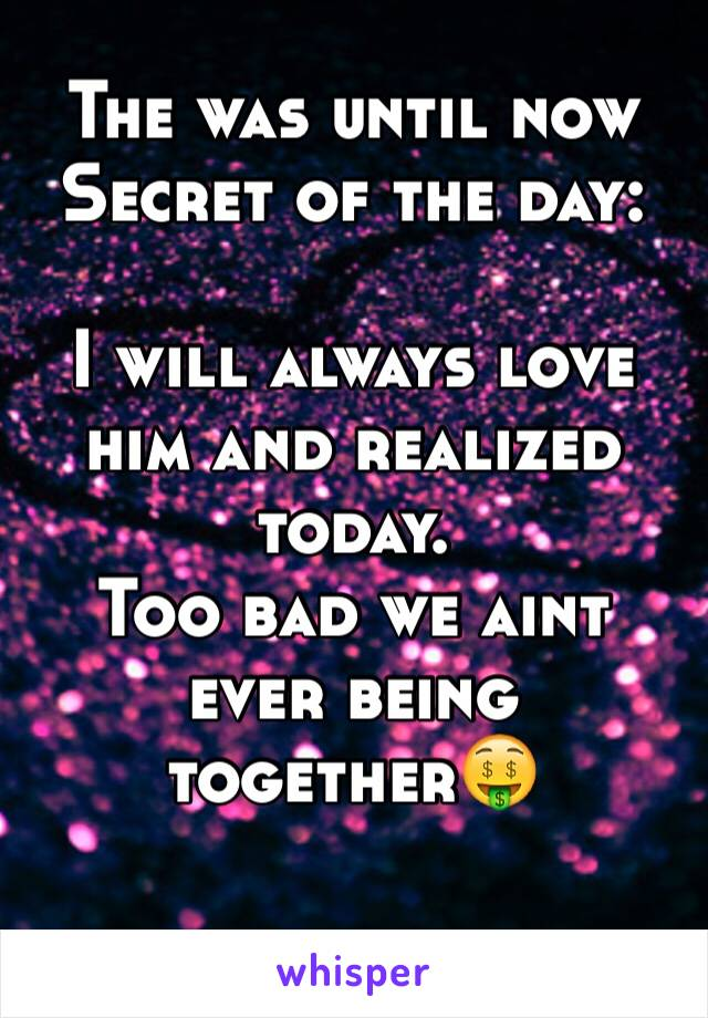 The was until now Secret of the day:  I will always love him and realized today. Too bad we aint ever being together🤑