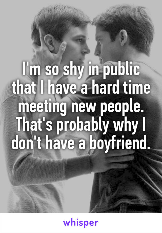 I'm so shy in public that I have a hard time meeting new people. That's probably why I don't have a boyfriend.
