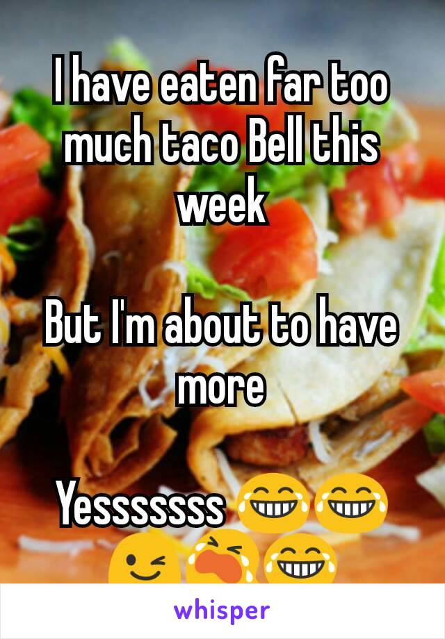 I have eaten far too much taco Bell this week  But I'm about to have more  Yesssssss 😂😂😉😭😂