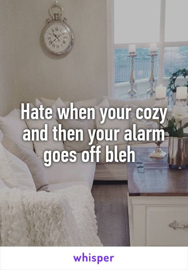 Hate when your cozy and then your alarm goes off bleh