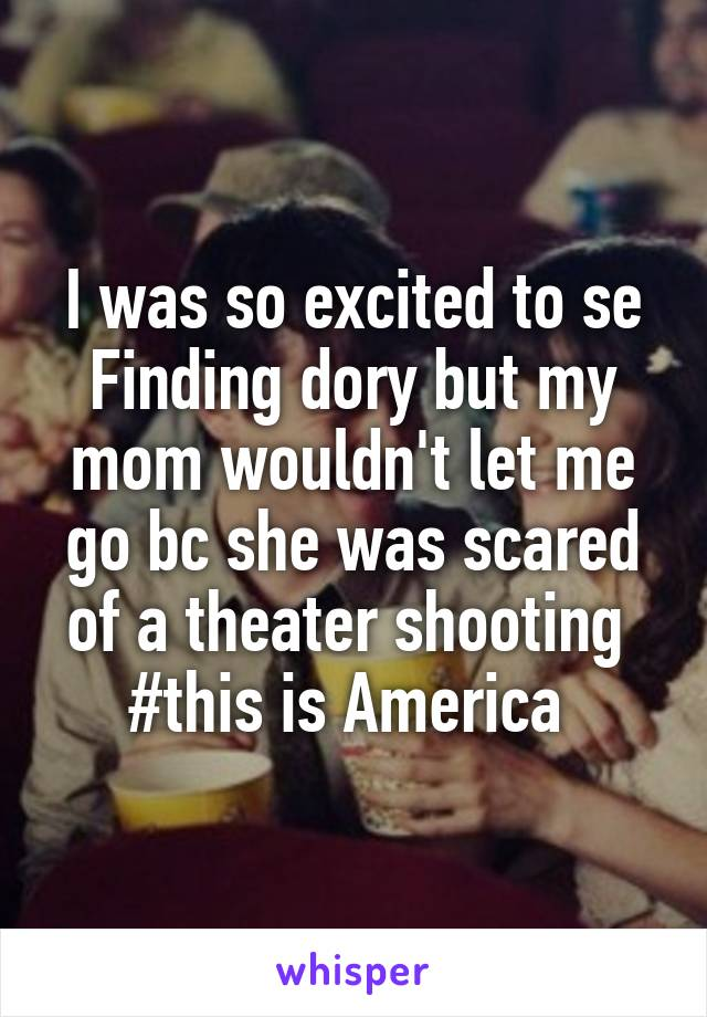 I was so excited to se Finding dory but my mom wouldn't let me go bc she was scared of a theater shooting  #this is America