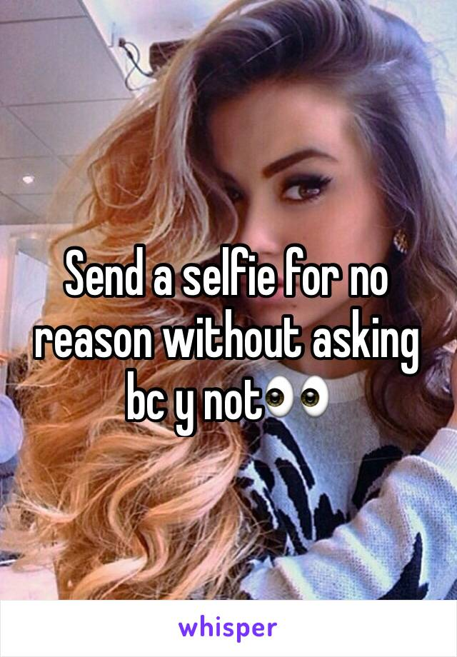 Send a selfie for no reason without asking bc y not👀