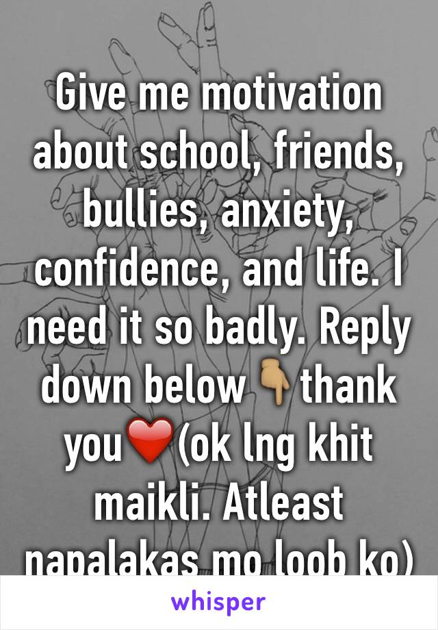Give me motivation about school, friends, bullies, anxiety, confidence, and life. I need it so badly. Reply down below👇🏽thank you❤️(ok lng khit maikli. Atleast napalakas mo loob ko)