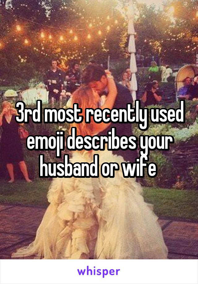 3rd most recently used emoji describes your husband or wife