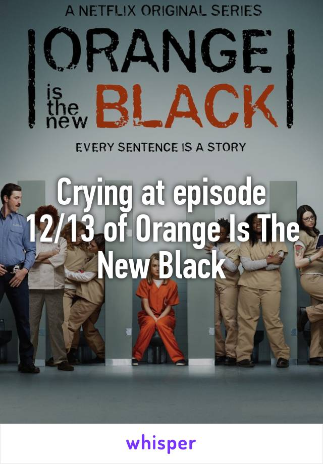 Crying at episode 12/13 of Orange Is The New Black