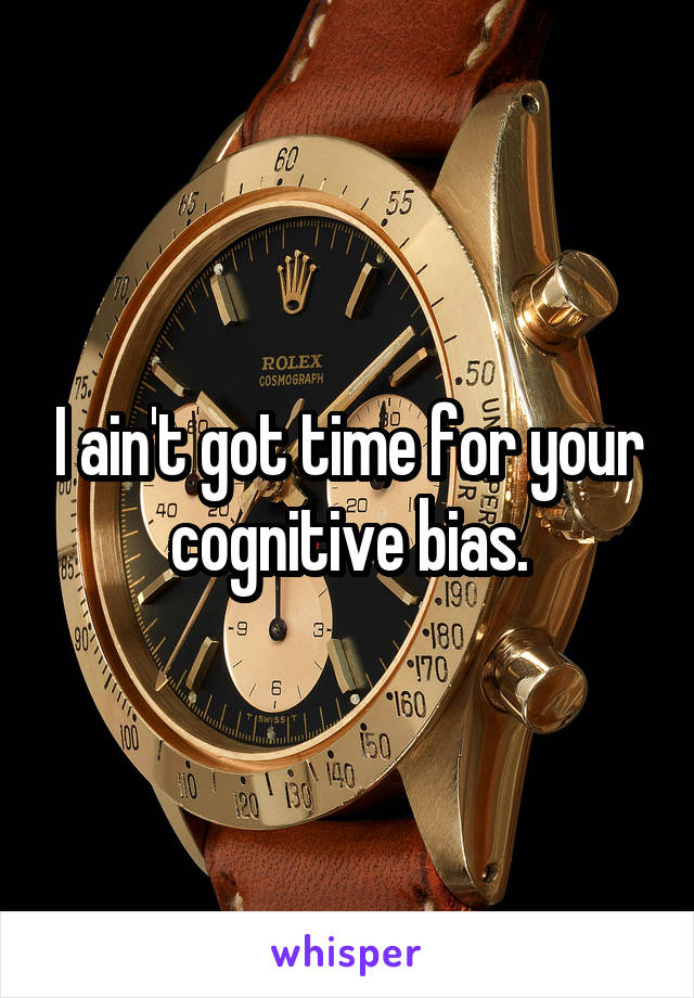 I ain't got time for your cognitive bias.