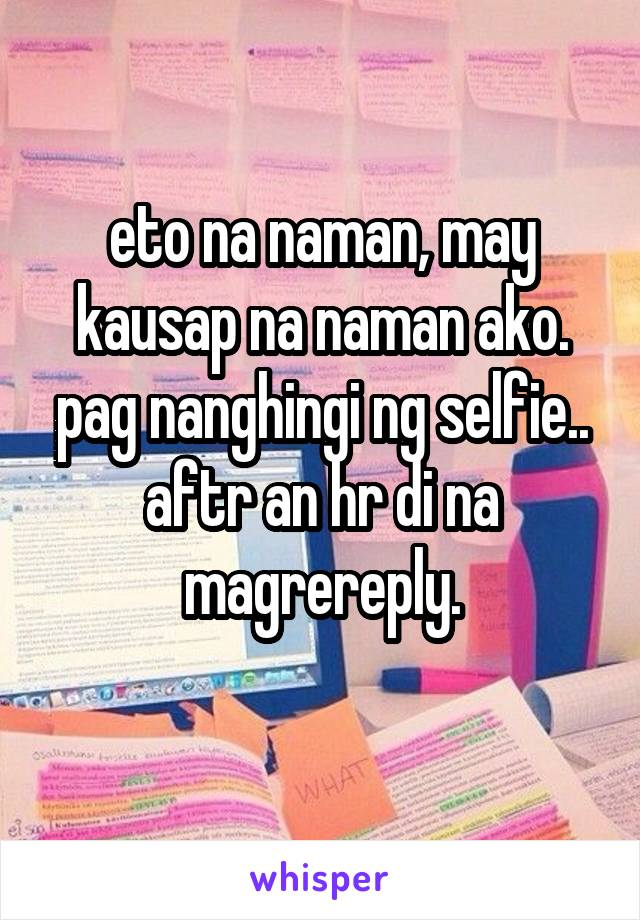 eto na naman, may kausap na naman ako. pag nanghingi ng selfie.. aftr an hr di na magrereply.