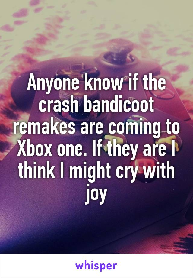 Anyone know if the crash bandicoot remakes are coming to Xbox one. If they are I think I might cry with joy