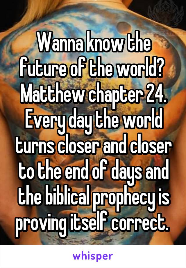 Wanna know the future of the world?  Matthew chapter 24. Every day the world turns closer and closer to the end of days and the biblical prophecy is proving itself correct.