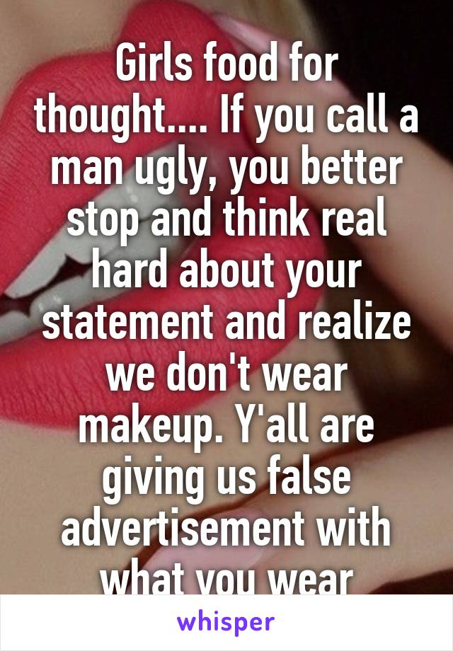 Girls food for thought.... If you call a man ugly, you better stop and think real hard about your statement and realize we don't wear makeup. Y'all are giving us false advertisement with what you wear