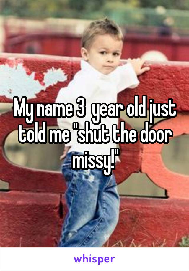"My name 3  year old just told me ""shut the door missy!"""