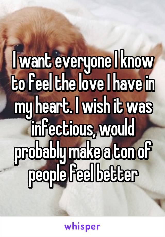 I want everyone I know to feel the love I have in my heart. I wish it was infectious, would probably make a ton of people feel better
