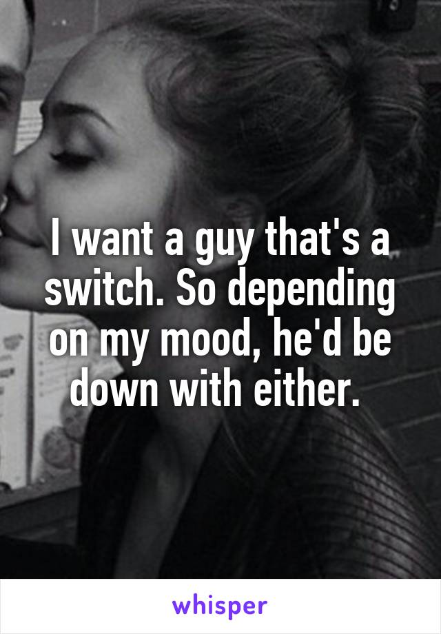I want a guy that's a switch. So depending on my mood, he'd be down with either.