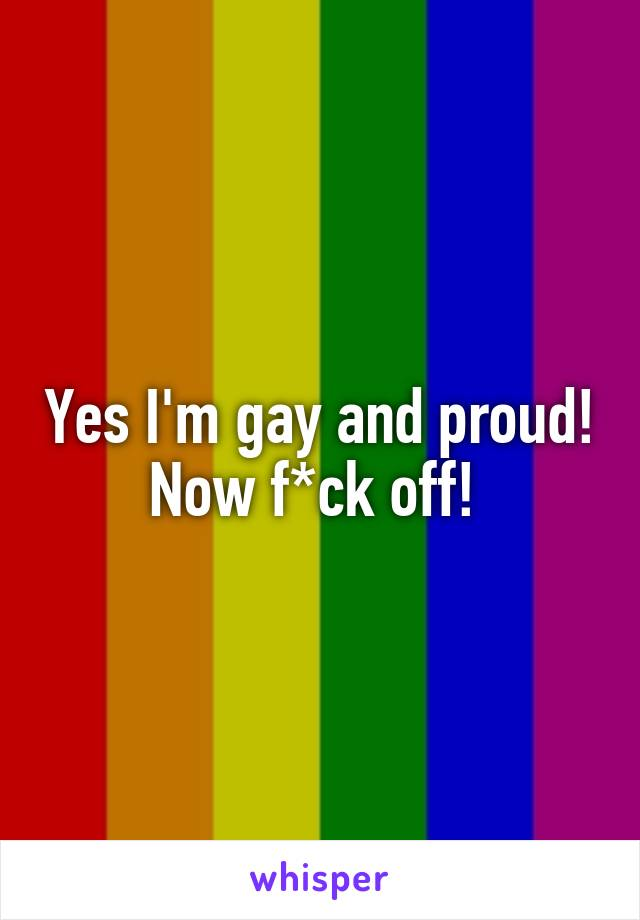 Yes I'm gay and proud! Now f*ck off!
