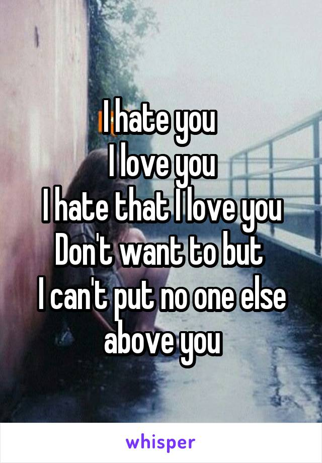 I hate you  I love you I hate that I love you Don't want to but  I can't put no one else above you