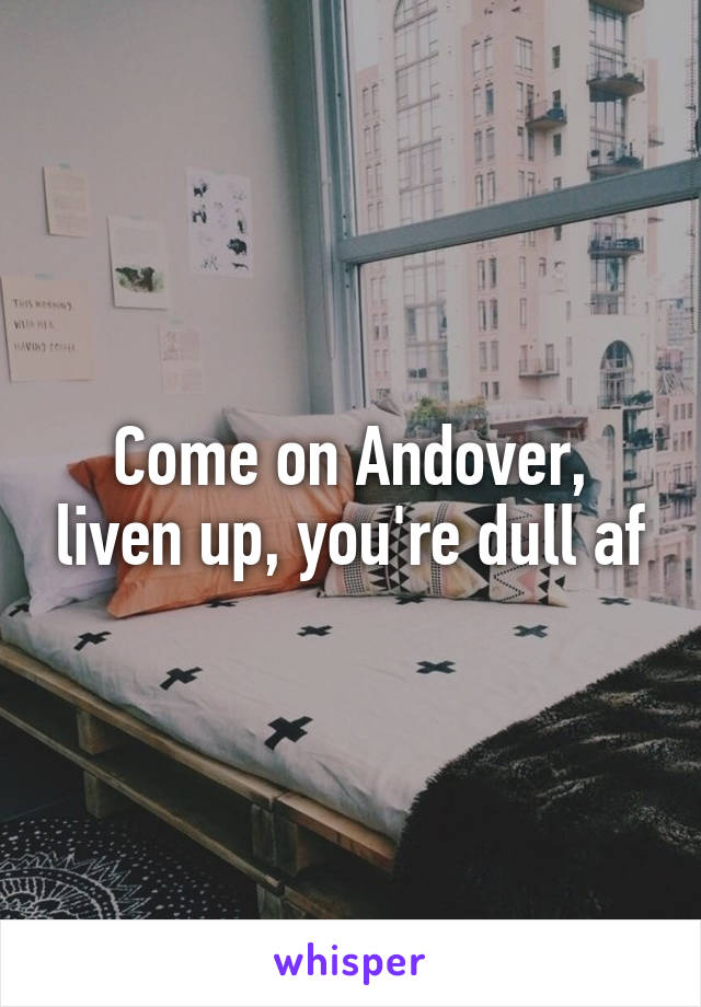 Come on Andover, liven up, you're dull af