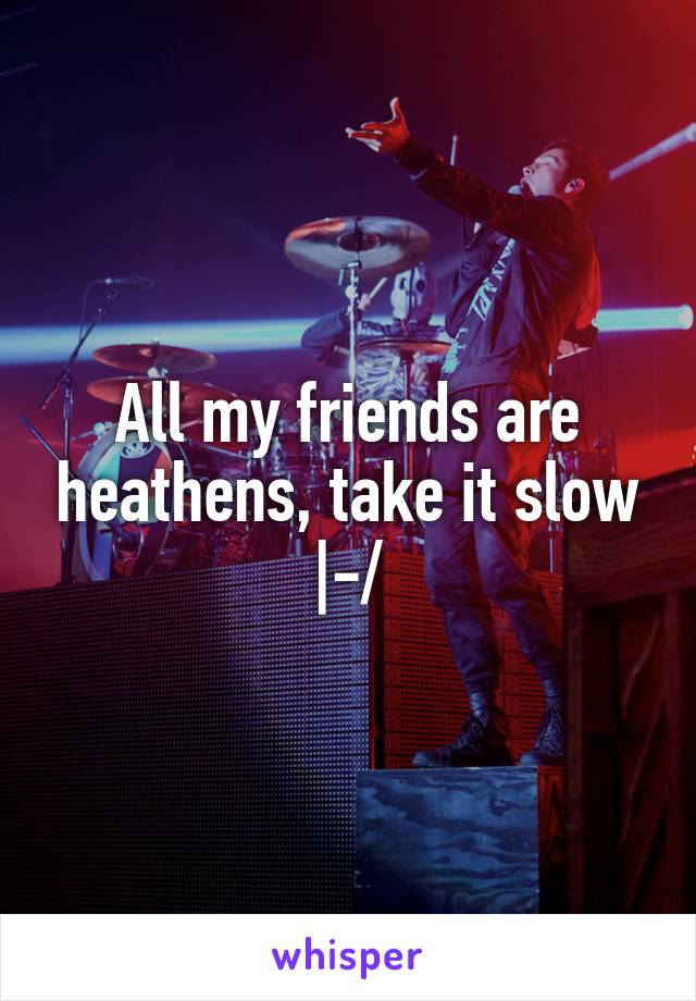 All my friends are heathens, take it slow |-/