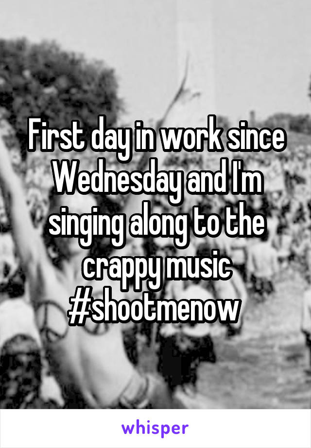 First day in work since Wednesday and I'm singing along to the crappy music #shootmenow