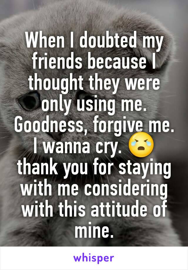 When I doubted my friends because I thought they were only using me. Goodness, forgive me. I wanna cry. 😭 thank you for staying with me considering with this attitude of mine.