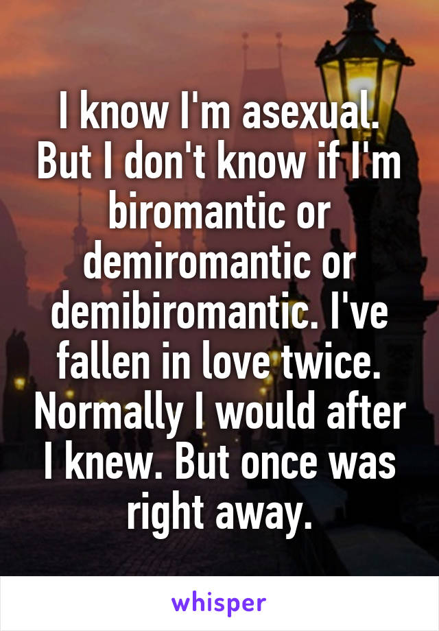 I know I'm asexual. But I don't know if I'm biromantic or demiromantic or demibiromantic. I've fallen in love twice. Normally I would after I knew. But once was right away.