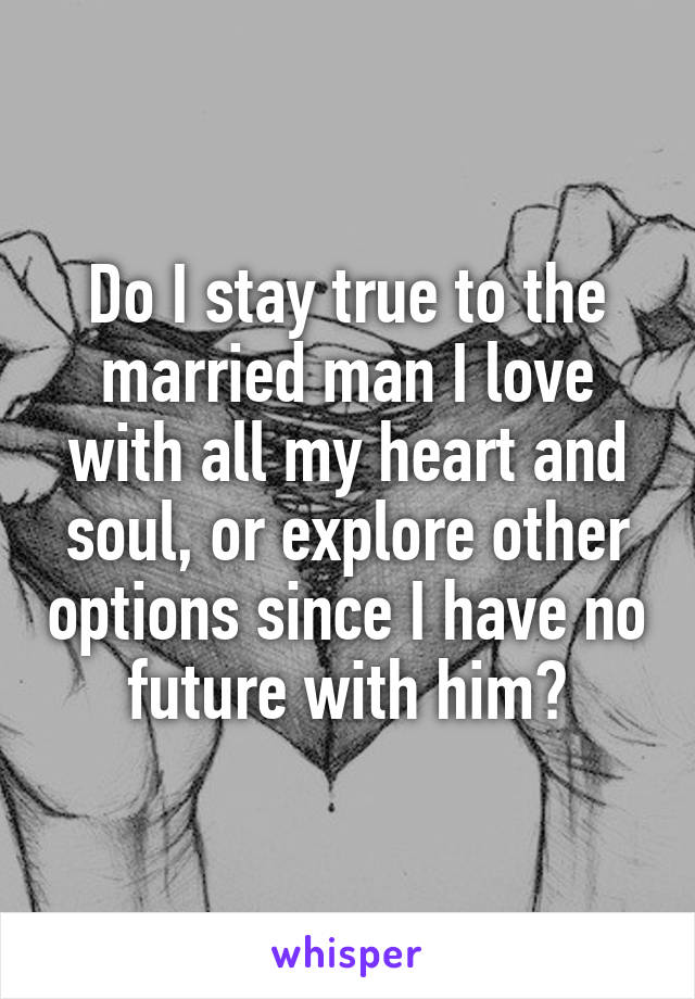 Do I stay true to the married man I love with all my heart and soul, or explore other options since I have no future with him?