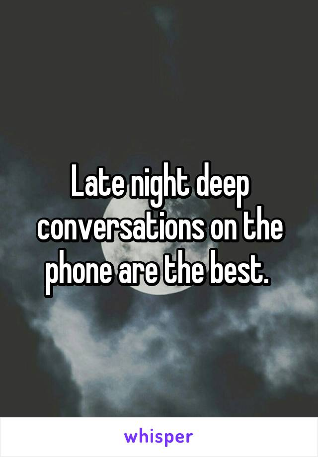 Late night deep conversations on the phone are the best.
