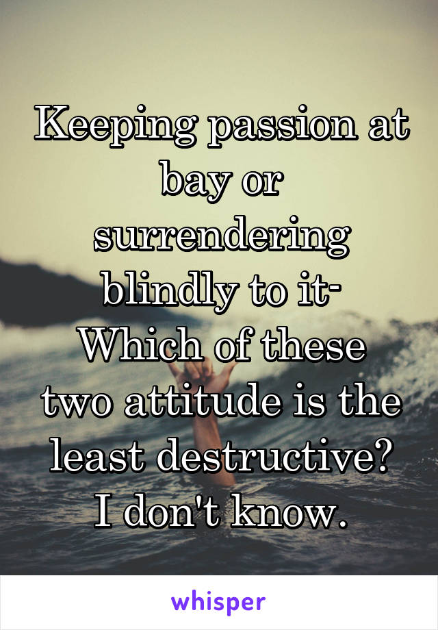 Keeping passion at bay or surrendering blindly to it- Which of these two attitude is the least destructive? I don't know.
