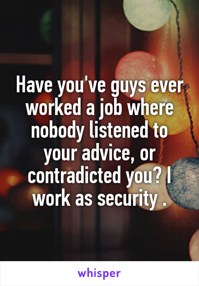 Have you've guys ever worked a job where nobody listened to your advice, or contradicted you? I work as security .