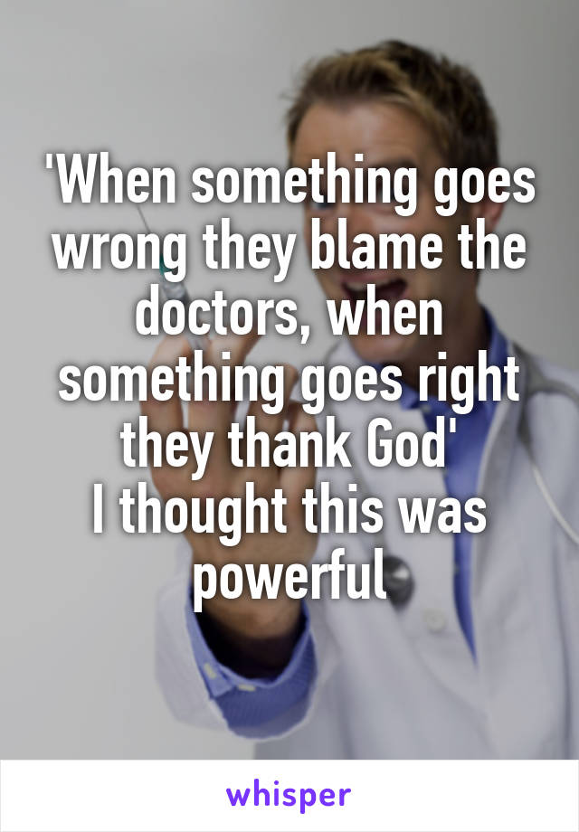 'When something goes wrong they blame the doctors, when something goes right they thank God' I thought this was powerful