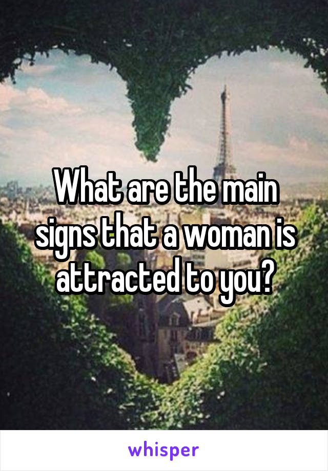 What are the main signs that a woman is attracted to you?