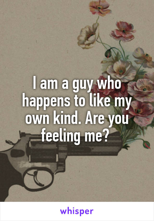 I am a guy who happens to like my own kind. Are you feeling me?